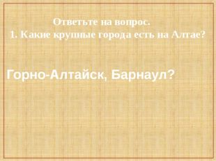 Ответьте на вопрос. 1. Какие крупные города есть на Алтае? Горно-Алтайск, Ба