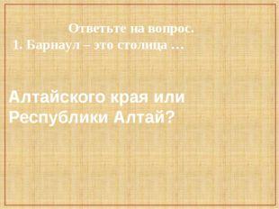 Ответьте на вопрос. 1. Барнаул – это столица … Алтайского края или Республик