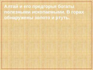 Алтай и его предгорья богаты полезными ископаемыми. В горах обнаружены золото
