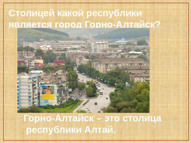 Столицей какой республики является город Горно-Алтайск? Горно-Алтайск – это с...