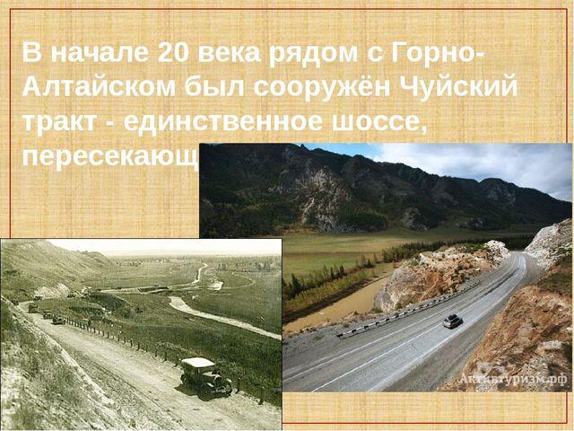 В начале 20 века рядом с Горно-Алтайском был сооружён Чуйский тракт - единств...