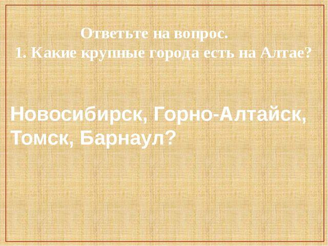 Ответьте на вопрос. 1. Какие крупные города есть на Алтае? Новосибирск, Горн...