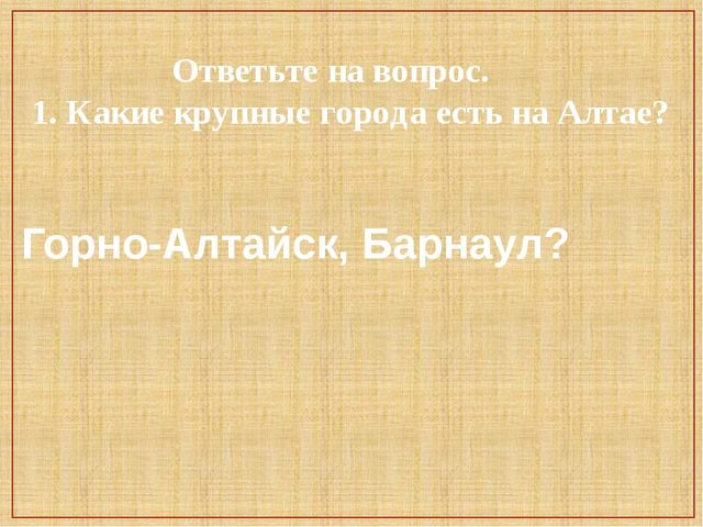 Ответьте на вопрос. 1. Какие крупные города есть на Алтае? Горно-Алтайск, Ба...