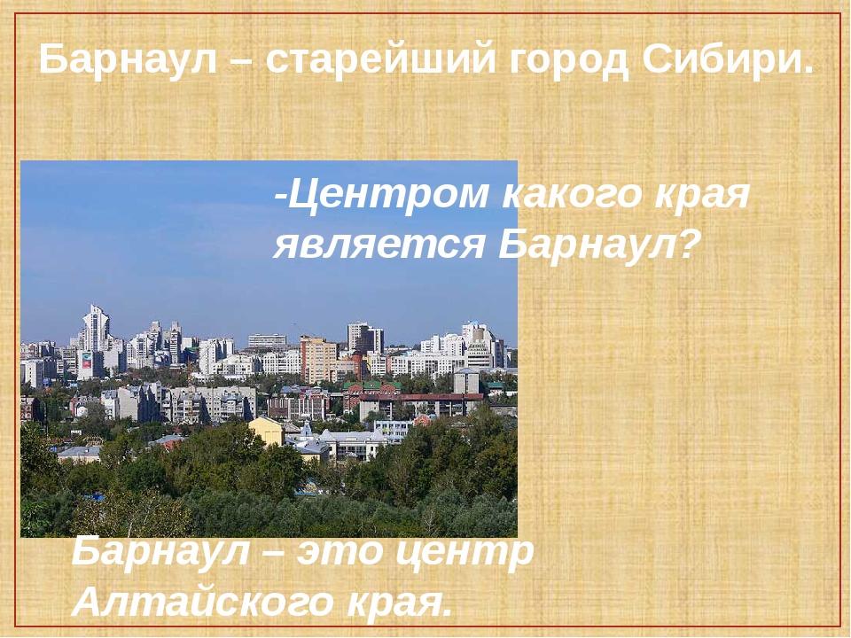 Барнаул – старейший город Сибири. -Центром какого края является Барнаул? Барн...