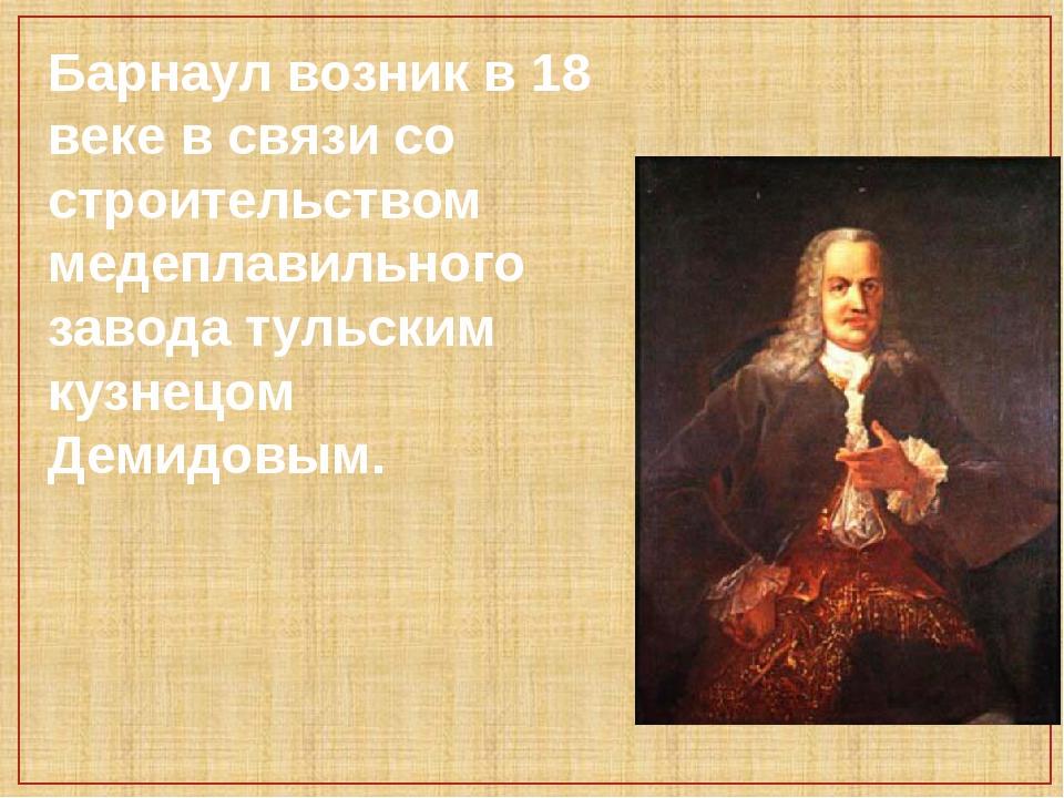 Барнаул возник в 18 веке в связи со строительством медеплавильного завода тул...