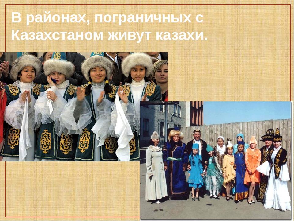 В районах, пограничных с Казахстаном живут казахи.