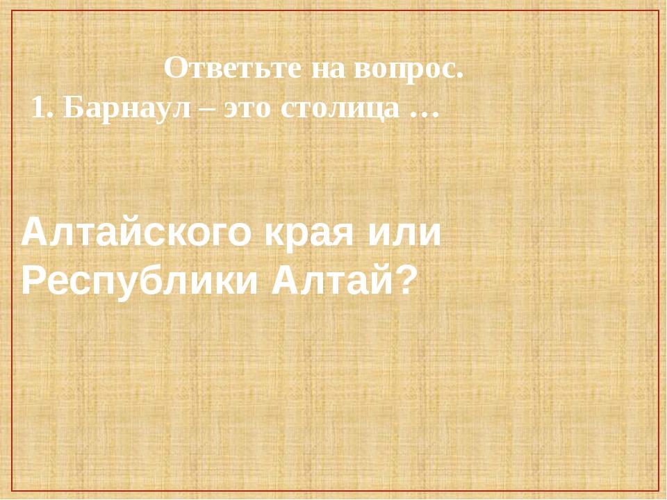 Ответьте на вопрос. 1. Барнаул – это столица … Алтайского края или Республик...