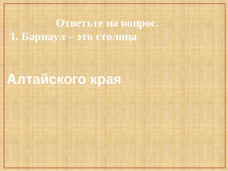 Ответьте на вопрос. 1. Барнаул – это столица Алтайского края