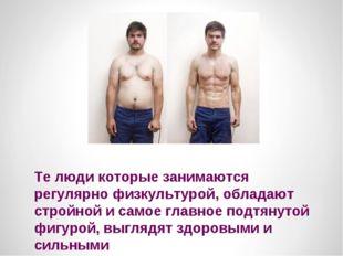 Те люди которые занимаются регулярно физкультурой, обладают стройной и самое