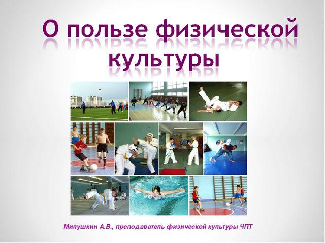 Милушкин А.В., преподаватель физической культуры ЧПТ