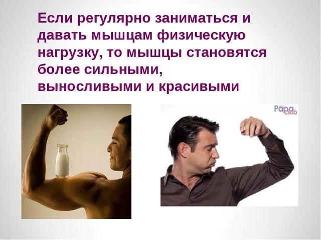 Если регулярно заниматься и давать мышцам физическую нагрузку, то мышцы стано...