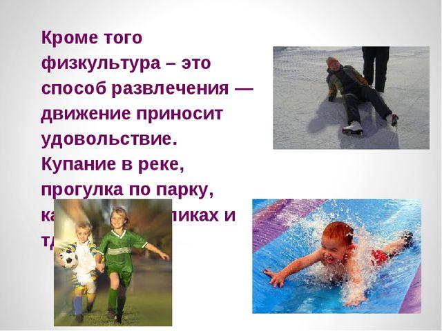 Кроме того физкультура – это способ развлечения — движение приносит удовольст...
