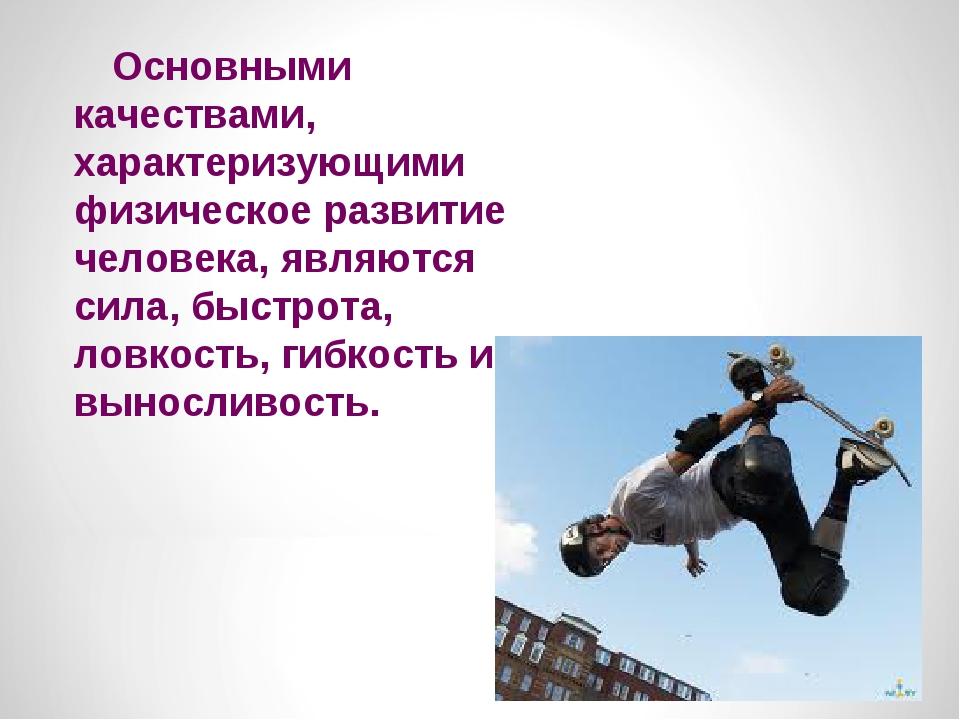 Основными качествами, характеризующими физическое развитие человека, явл...