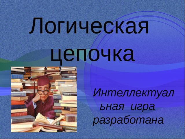 Логическая цепочка Интеллектуальная игра разработана учителем математики БОУ...