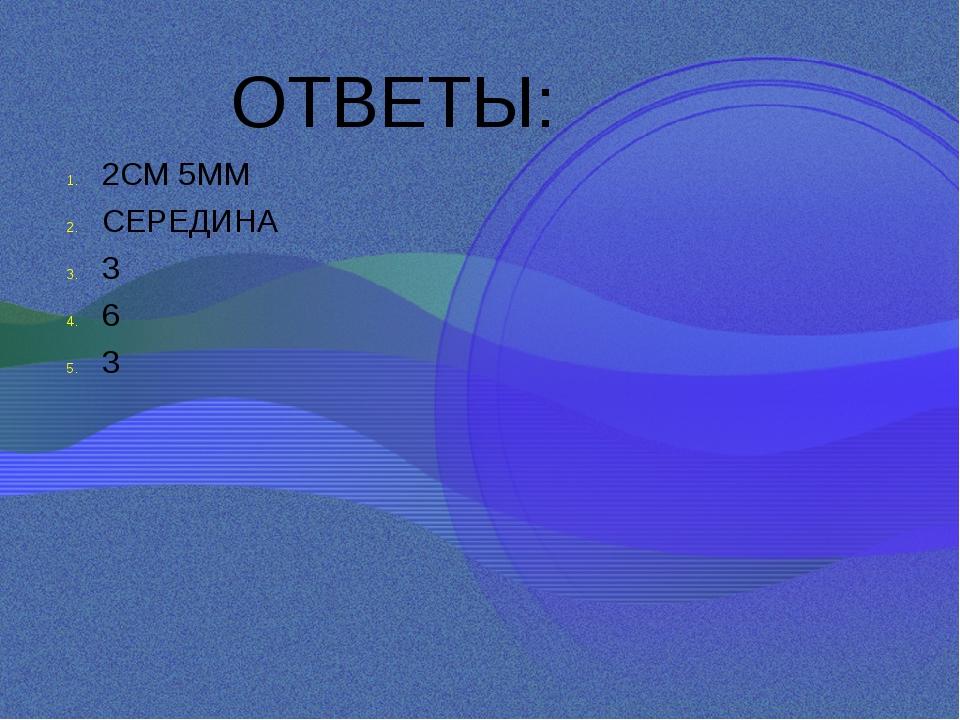 ОТВЕТЫ: 2СМ 5ММ СЕРЕДИНА 3 6 3