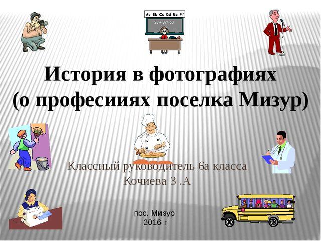 Классный руководитель 6а класса Кочиева З .А пос. Мизур 2016 г История в фото...