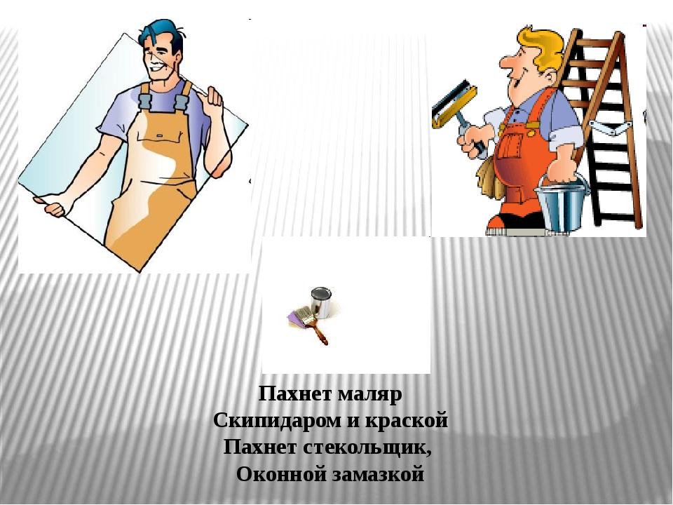 Пахнет маляр Скипидаром и краской Пахнет стекольщик, Оконной замазкой