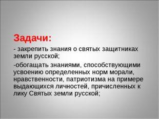 Задачи: - закрепить знания о святых защитниках земли русской; -обогащать знан