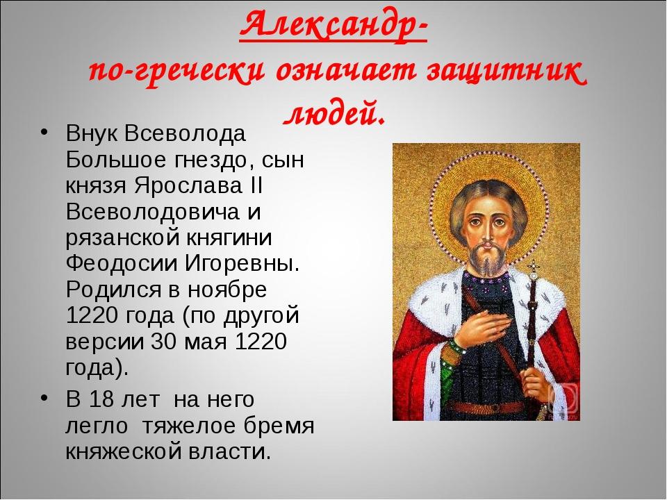 Александр- по-гречески означает защитник людей. Внук Всеволода Большое гнезд...