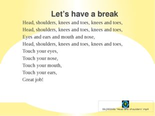 Let's have a break Head, shoulders, knees and toes, knees and toes, Head, sho