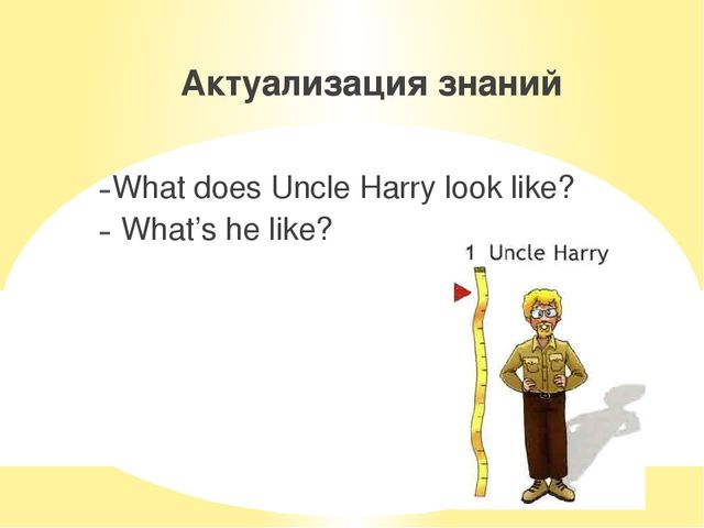 Актуализация знаний What does Uncle Harry look like? What's he like?