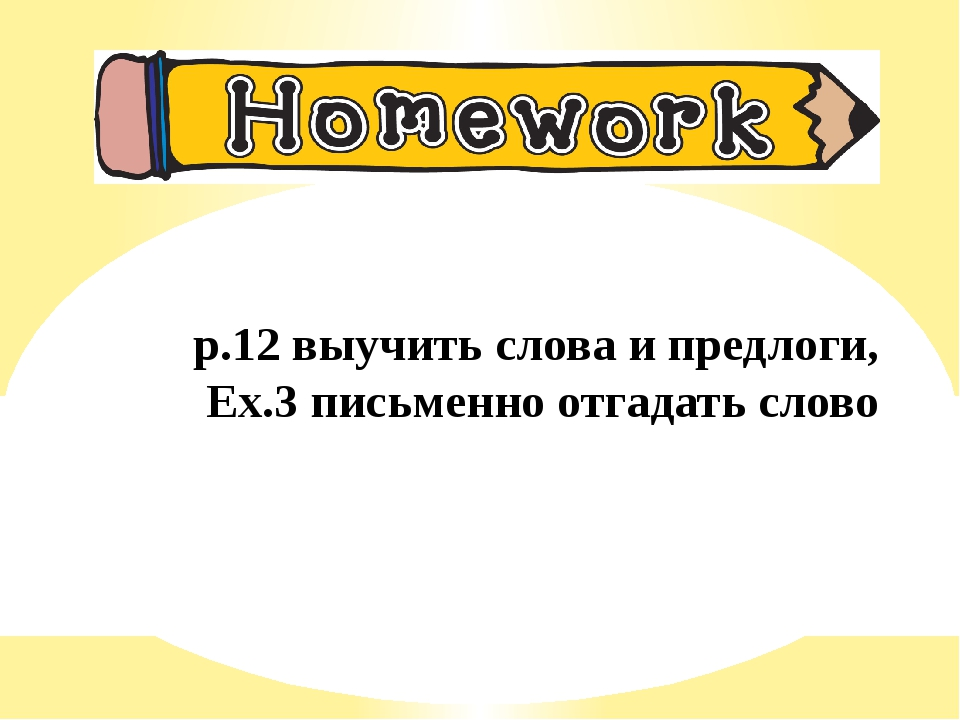 p.12 выучить слова и предлоги, Ex.3 письменно отгадать слово