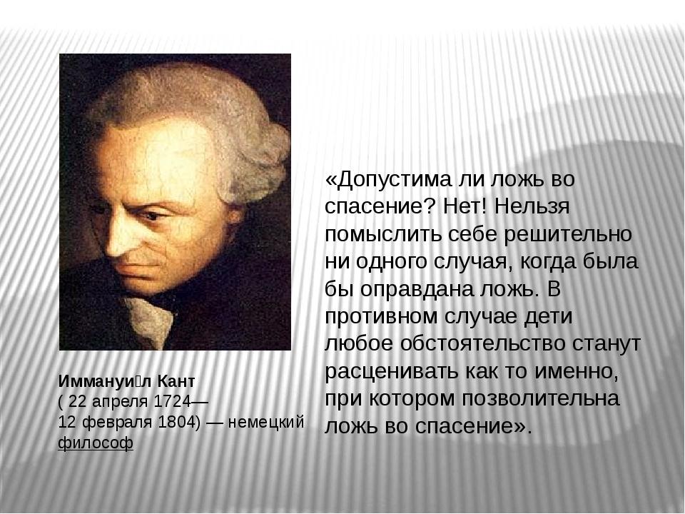 Иммануи́л Кант (22 апреля1724— 12 февраля1804)— немецкийфилософ «Допу...