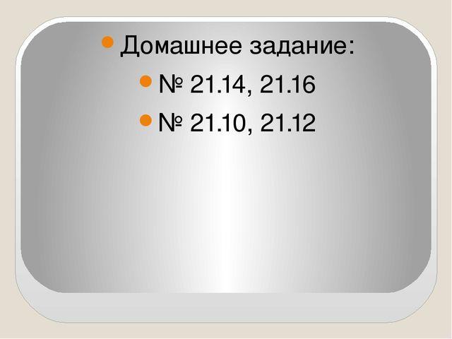 Домашнее задание: № 21.14, 21.16 № 21.10, 21.12