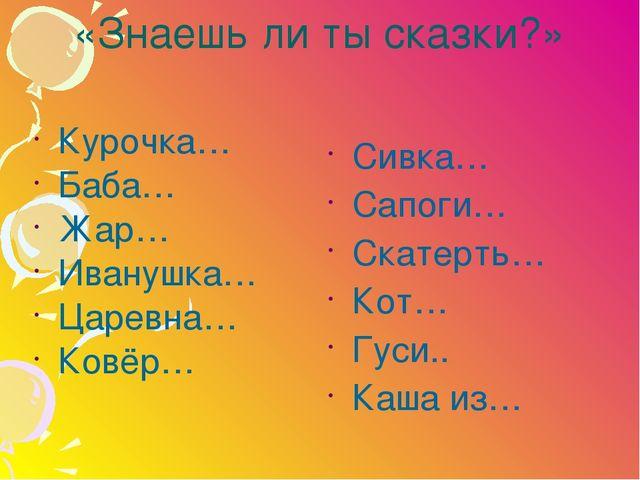 «Знаешь ли ты сказки?» Курочка… Баба… Жар… Иванушка… Царевна… Ковёр… Сивка… С...
