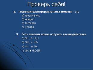 Проверь себя! 8. Геометрическая форма катиона аммония – это а) треугольник б)