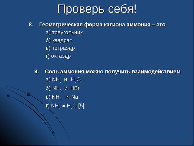 Проверь себя! 8. Геометрическая форма катиона аммония – это а) треугольник б)...