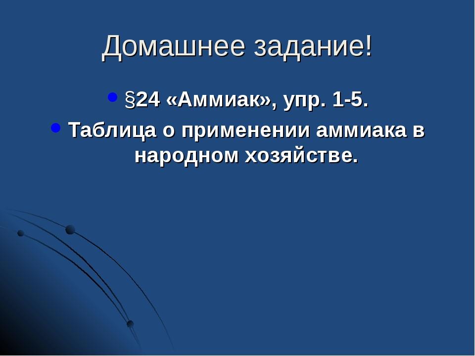 Домашнее задание! §24 «Аммиак», упр. 1-5. Таблица о применении аммиака в наро...