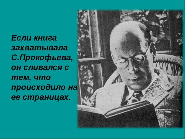 Если книга захватывала С.Прокофьева, он сливался с тем, что происходило на ее...