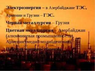 Электроэнергия – в Азербайджане ТЭС, Армении и Грузии – ГЭС. Черная металлург
