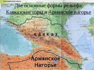 Две основные формы рельефа: Кавказские горы и Армянское нагорье