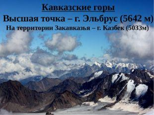 Кавказские горы Высшая точка – г. Эльбрус (5642 м) На территории Закавказья –