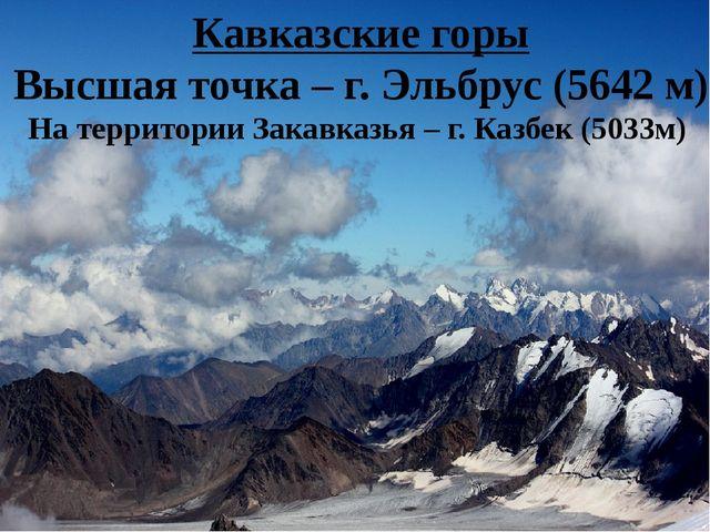 Кавказские горы Высшая точка – г. Эльбрус (5642 м) На территории Закавказья –...