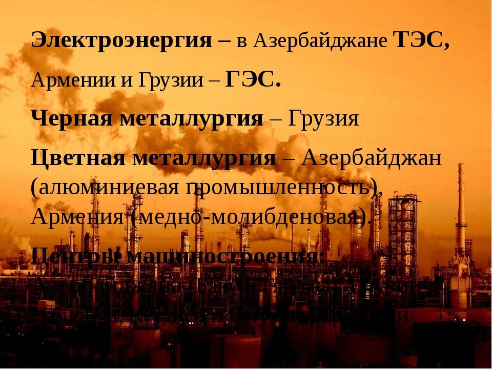 Электроэнергия – в Азербайджане ТЭС, Армении и Грузии – ГЭС. Черная металлург...