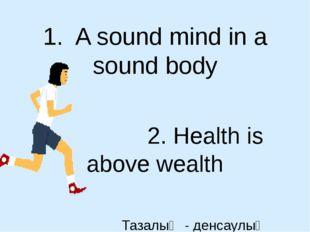 1. A sound mind in a sound body 2. Health is above wealth Тазалық - денсаулық