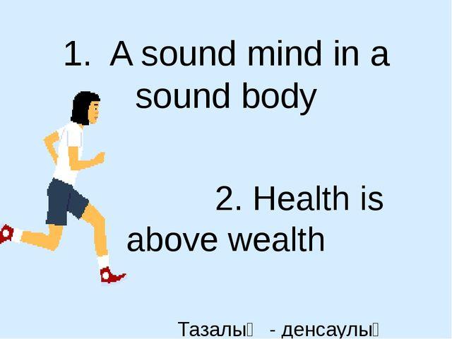 1. A sound mind in a sound body 2. Health is above wealth Тазалық - денсаулық...
