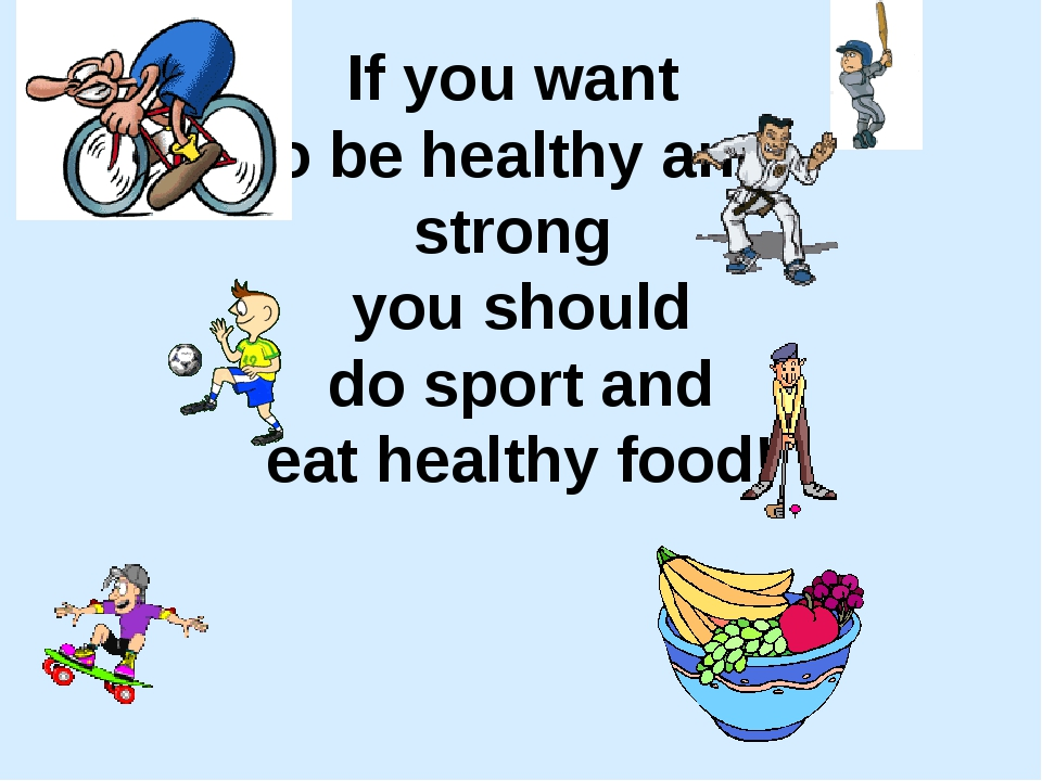 If you want to be healthy and strong you should do sport and eat healthy food!