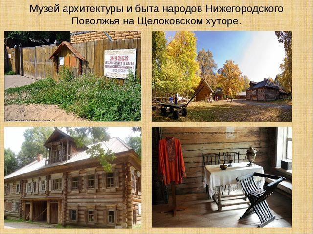 Музей архитектуры и быта народов Нижегородского Поволжья на Щелоковском хуторе.