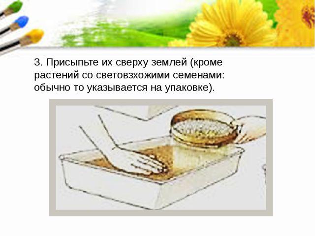3. Присыпьте их сверху землей (кроме растений со световзхожими семенами: обыч...