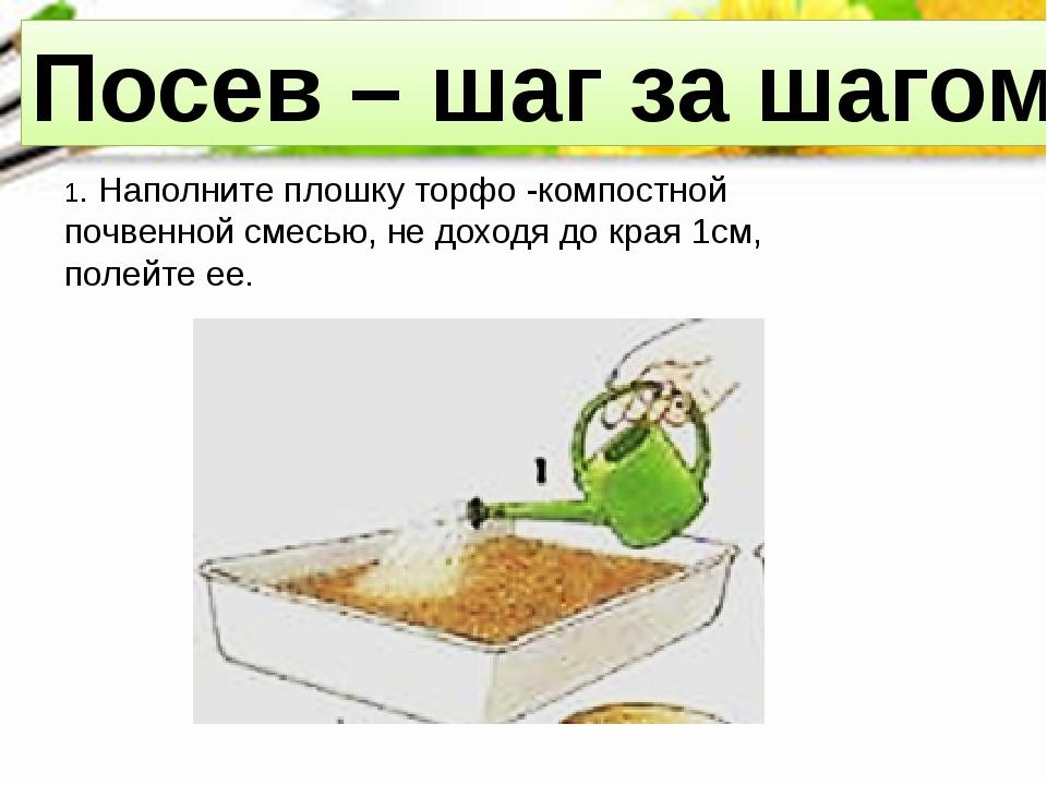 Посев – шаг за шагом 1. Наполните плошку торфо -компостной почвенной смесью,...