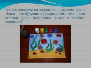 Гуашью наносим на картон пятна разного цвета. Пятна – это будущие подводные о