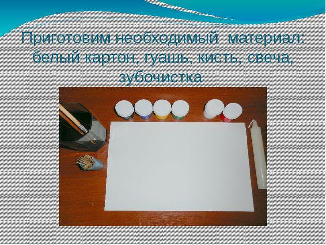 Приготовим необходимый материал: белый картон, гуашь, кисть, свеча, зубочистка