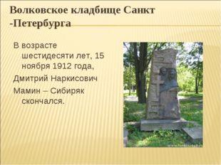 Волковское кладбище Санкт -Петербурга В возрасте шестидесяти лет, 15 ноября 1