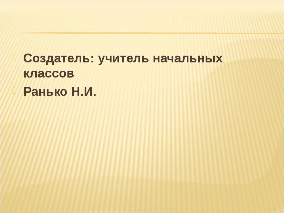 Создатель: учитель начальных классов Ранько Н.И.