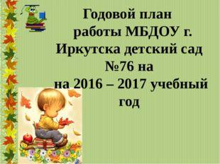 Годовой план работы МБДОУ г. Иркутска детский сад №76 на на 2016 – 2017 учеб