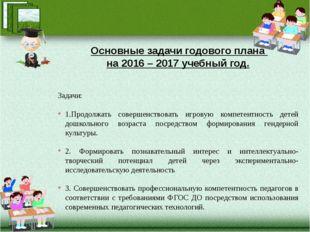 Основные задачи годового плана на 2016 – 2017 учебный год. Задачи: 1.Продолж